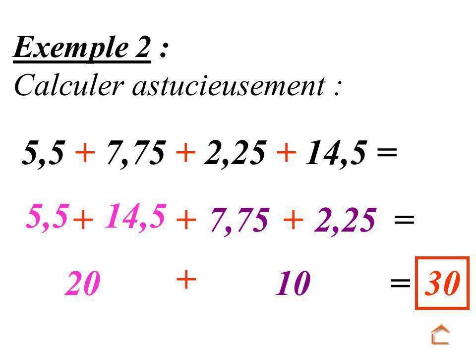 Exemple 2 : Calculer astucieusement : 5,5 + 7,75 + 2,25 + 14,5 = 5,5. 14,5. + + 7,75. + 2,25.