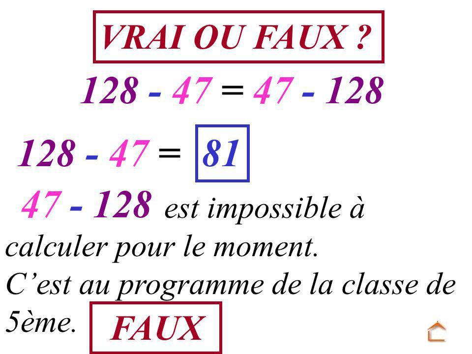 VRAI OU FAUX 128 - 47 = 47 - 128. 128 - 47 = 81. 47 - 128. est impossible à calculer pour le moment.