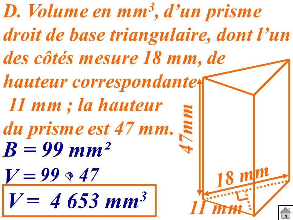 D. Volume en mm3, d'un prisme droit de base triangulaire, dont l'un des côtés mesure 18 mm, de hauteur correspondante 11 mm ; la hauteur du prisme est 47 mm.