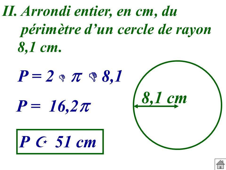 II. Arrondi entier, en cm, du périmètre d'un cercle de rayon 8,1 cm.