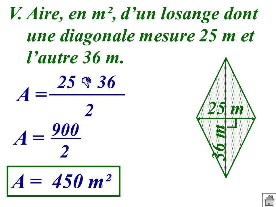 V. Aire, en m², d'un losange dont une diagonale mesure 25 m et l'autre 36 m.