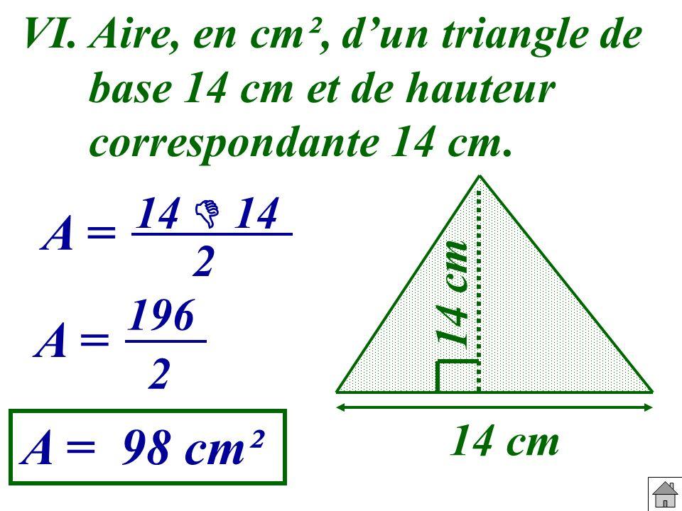 VI. Aire, en cm², d'un triangle de base 14 cm et de hauteur correspondante 14 cm.