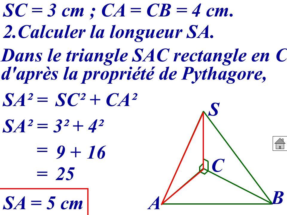 SC = 3 cm ; CA = CB = 4 cm. 2.Calculer la longueur SA. Dans le triangle SAC rectangle en C, d après la propriété de Pythagore,