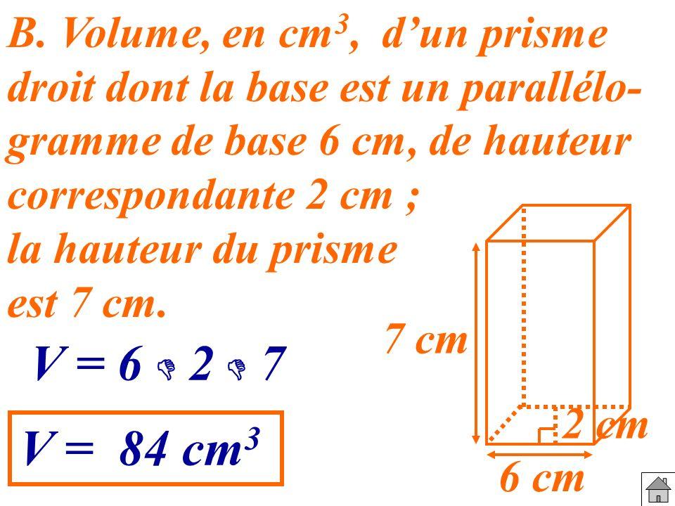 B. Volume, en cm3, d'un prisme droit dont la base est un parallélo- gramme de base 6 cm, de hauteur correspondante 2 cm ;