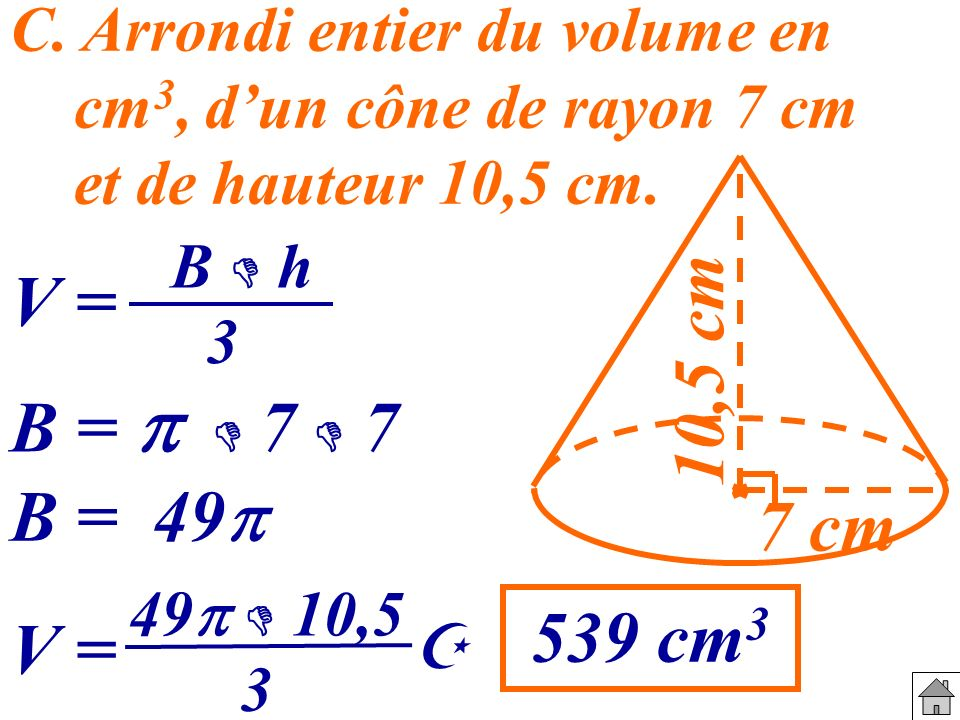 C. Arrondi entier du volume en cm3, d'un cône de rayon 7 cm et de hauteur 10,5 cm.