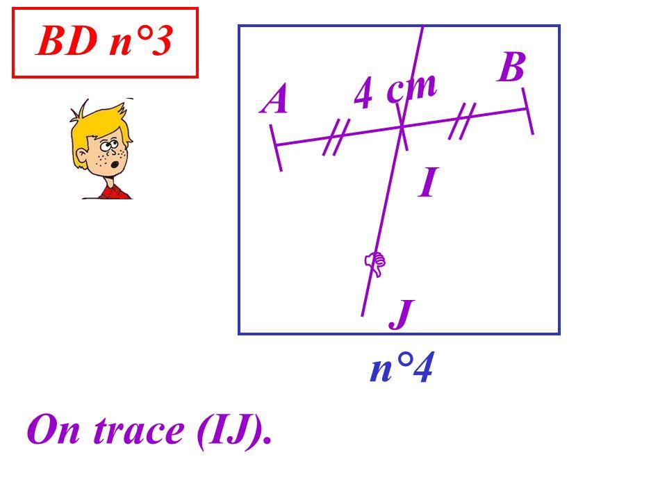 BD n°3 B 4 cm A I  J n°4 On trace (IJ).