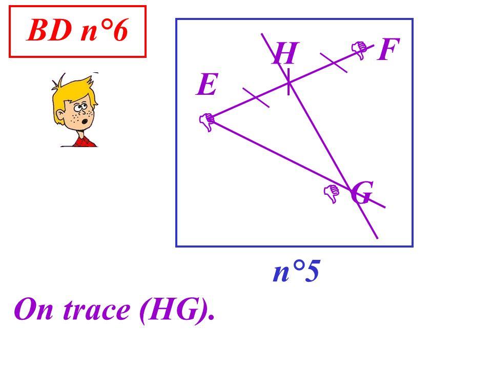 BD n°6  F H E   G n°5 On trace (HG).