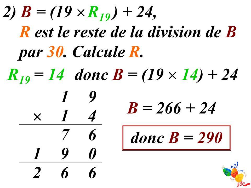 2) B = (19  R19 ) + 24, R est le reste de la division de B par 30. Calcule R. R19 = 14. donc B = (19  14) + 24.