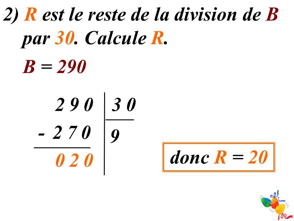 2) R est le reste de la division de B par 30. Calcule R.