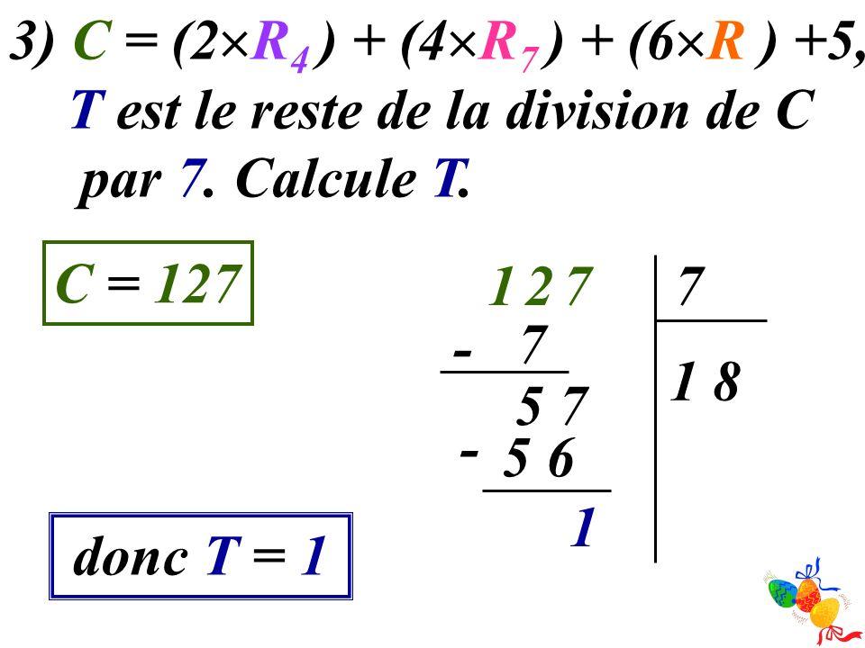 3) C = (2R4 ) + (4R7 ) + (6R ) +5, T est le reste de la division de C. par 7. Calcule T. C = 127.