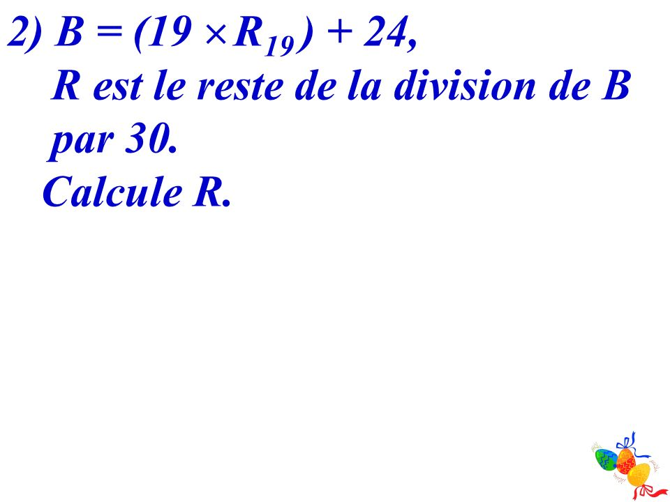2) B = (19  R19 ) + 24, R est le reste de la division de B par 30. Calcule R.