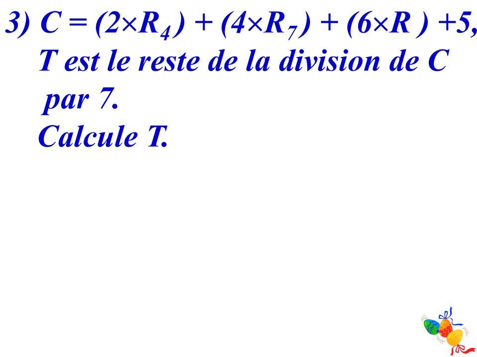 3) C = (2R4 ) + (4R7 ) + (6R ) +5, T est le reste de la division de C par 7. Calcule T.
