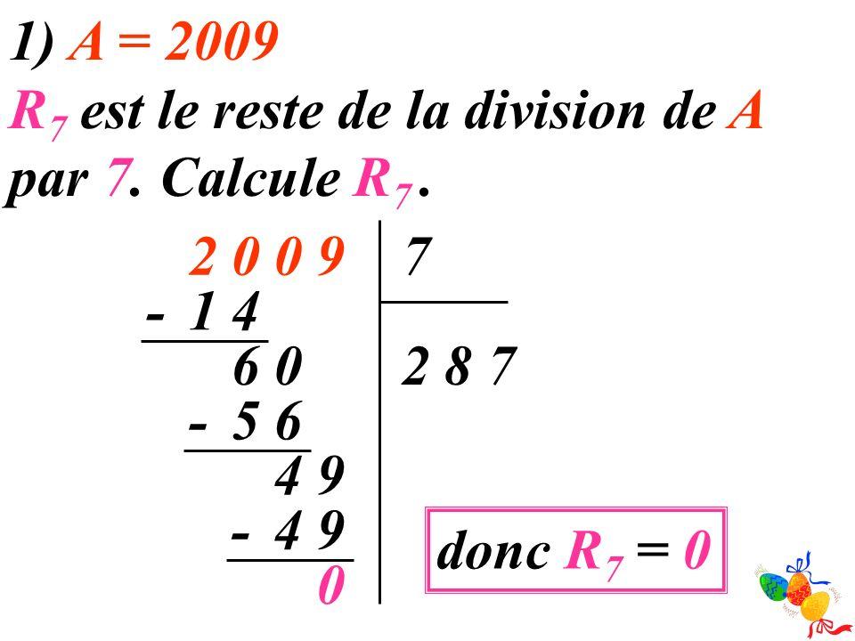 1) A = 2009 R7 est le reste de la division de A par 7. Calcule R7 . 9. 2. 7. - 4. 1. 6. 2.