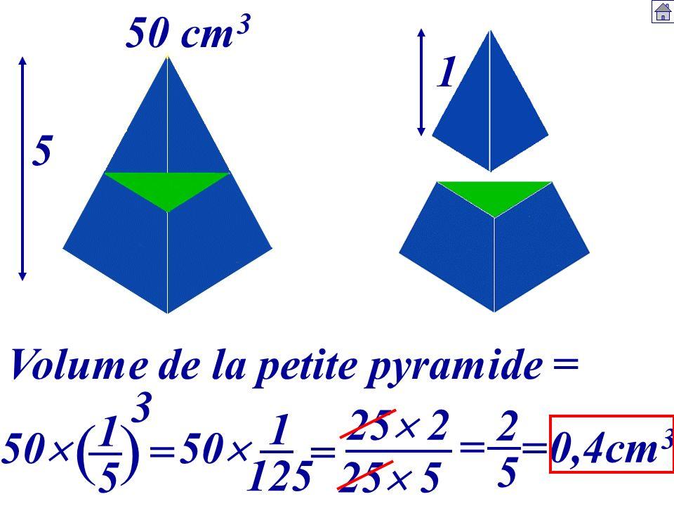 ( ) 50 cm3 1 5 Volume de la petite pyramide = 3 25 2 1 5 1 125 2 5