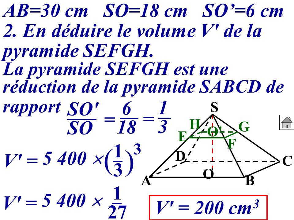 AB=30 cm SO=18 cm SO'=6 cm 2. En déduire le volume V de la pyramide SEFGH. La pyramide SEFGH est une.