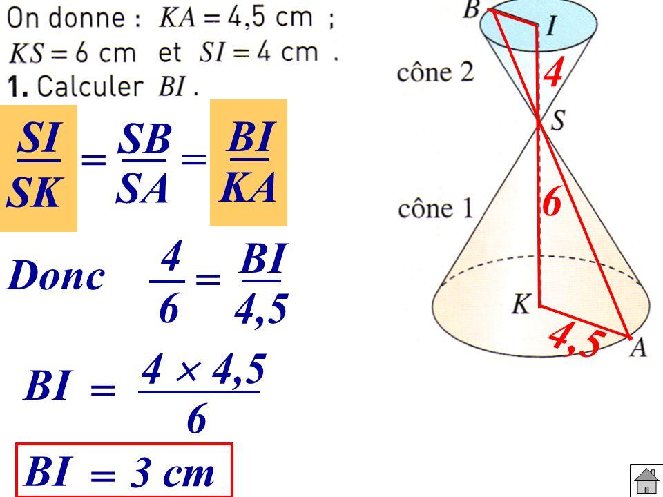 4 SI SB BI = = SK SA KA 6 4 BI Donc = 6 4,5 4,5 4  4,5 BI = 6 BI 3 cm =