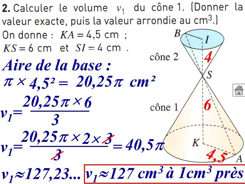 4 Aire de la base : 20,25 cm².   4,5² = 20,25  6. 6. v1= 3. 20,25  2.  3. 40,5