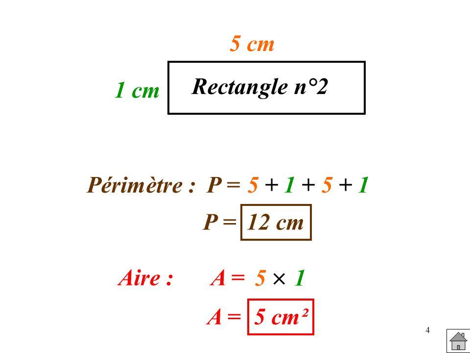 5 cm Rectangle n°2 1 cm Périmètre : P = 5 + 1 + 5 + 1 P = 12 cm 5  1 Aire : A = A = 5 cm²