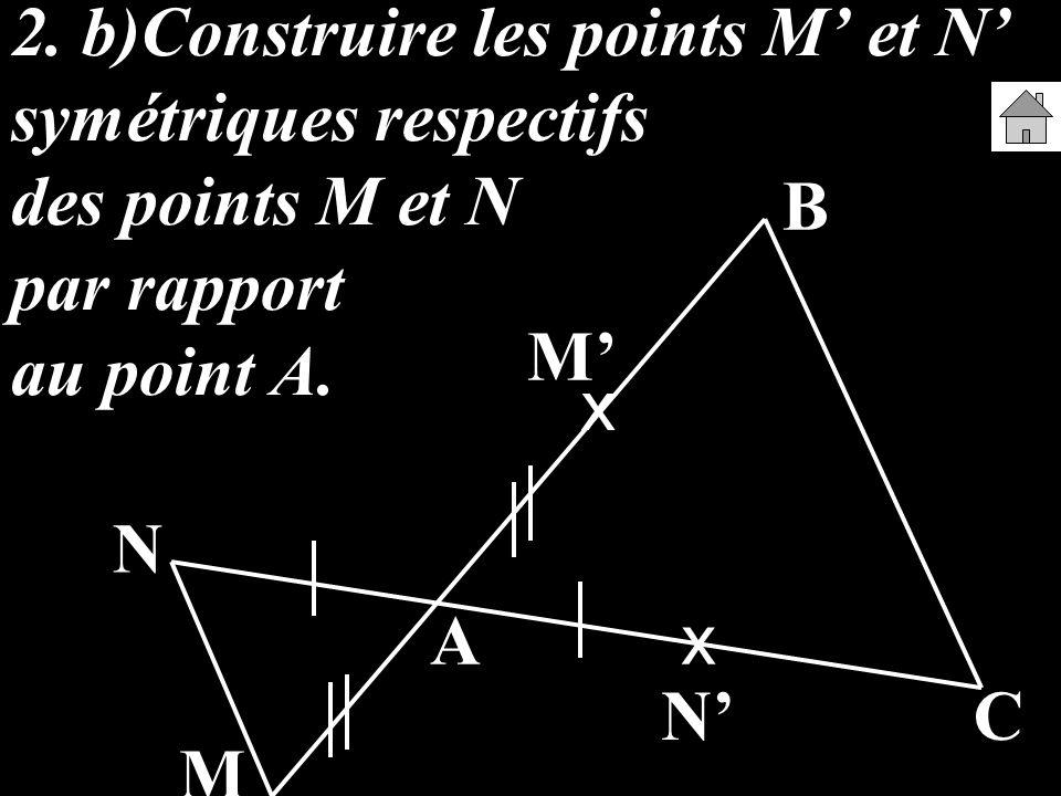 2. b)Construire les points M' et N' symétriques respectifs des points M et N par rapport au point A.