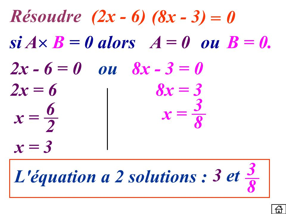 Résoudre (2x - 6) (8x - 3) = si A B = 0 alors. A = 0. ou. B = 0. 2x - 6 = 0. ou. 8x - 3 = 0.