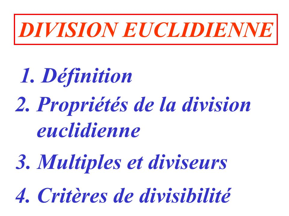 DIVISION EUCLIDIENNE 1. Définition. 2. Propriétés de la division. euclidienne. 3. Multiples et diviseurs.