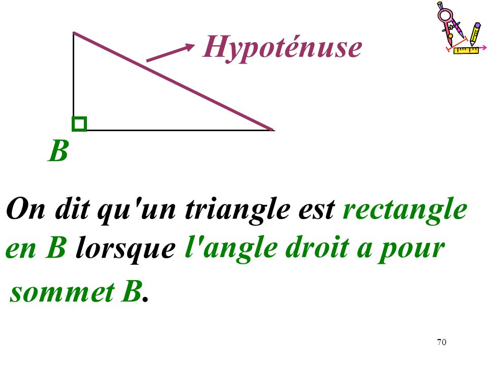 .......... Hypoténuse. B. On dit qu un triangle est rectangle en B lorsque ................................