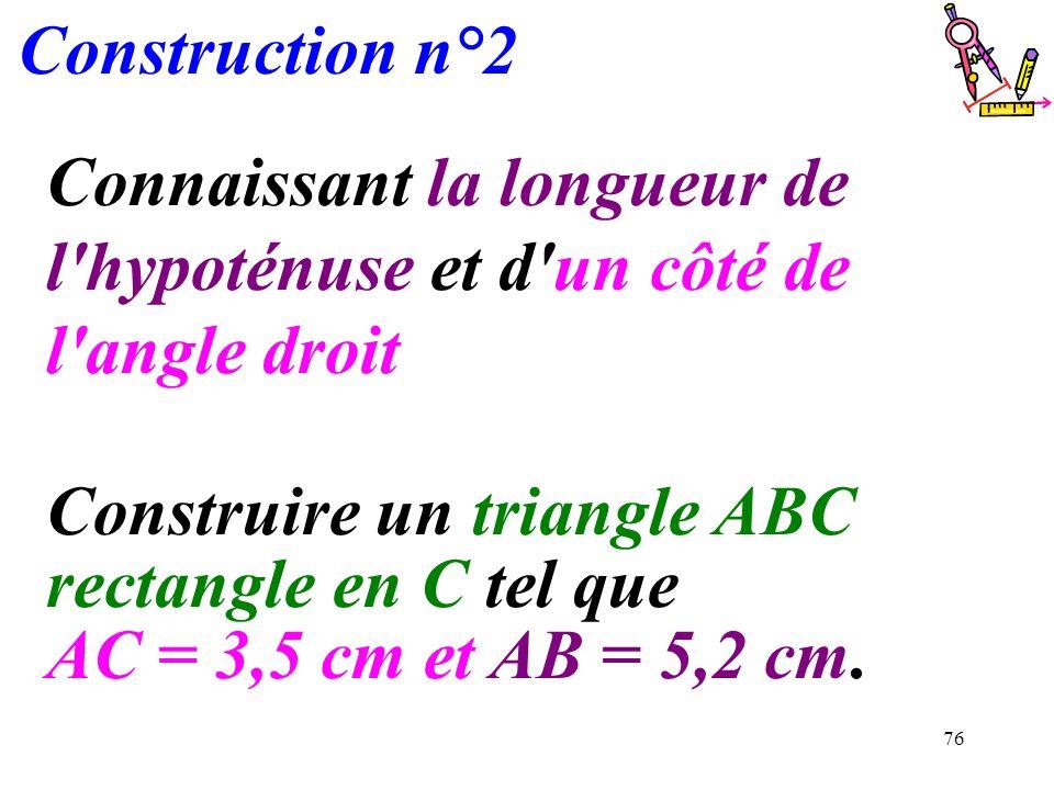 Construction n°2 Connaissant la longueur de l hypoténuse et d un côté de l angle droit.