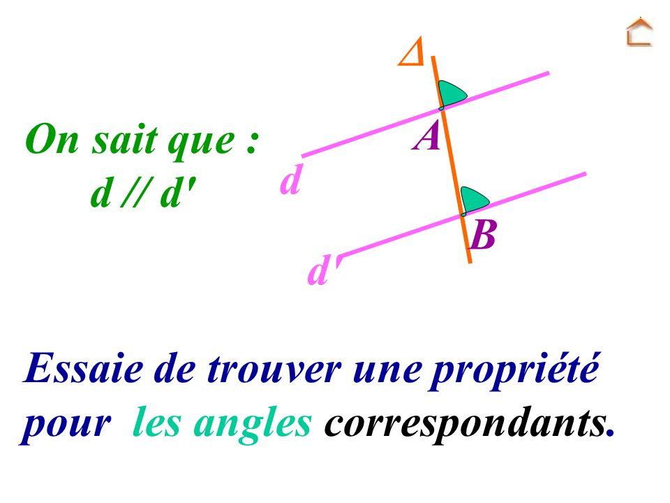  A B d d On sait que : d // d Essaie de trouver une propriété pour les angles correspondants.