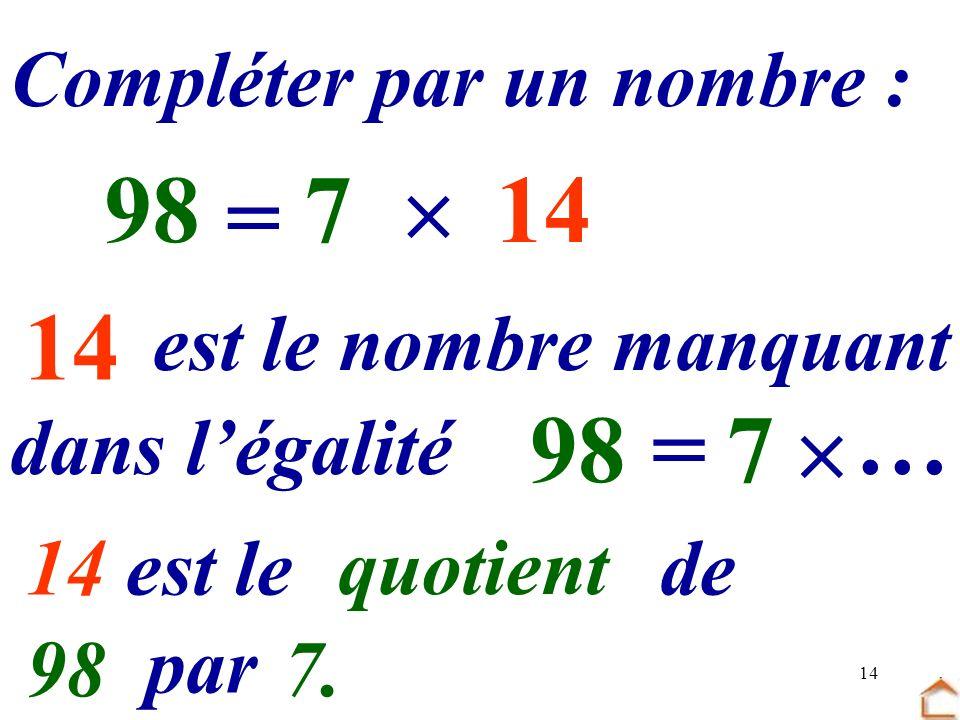 98 7  14 … = 14 … 98 = 7  … par … Compléter par un nombre :
