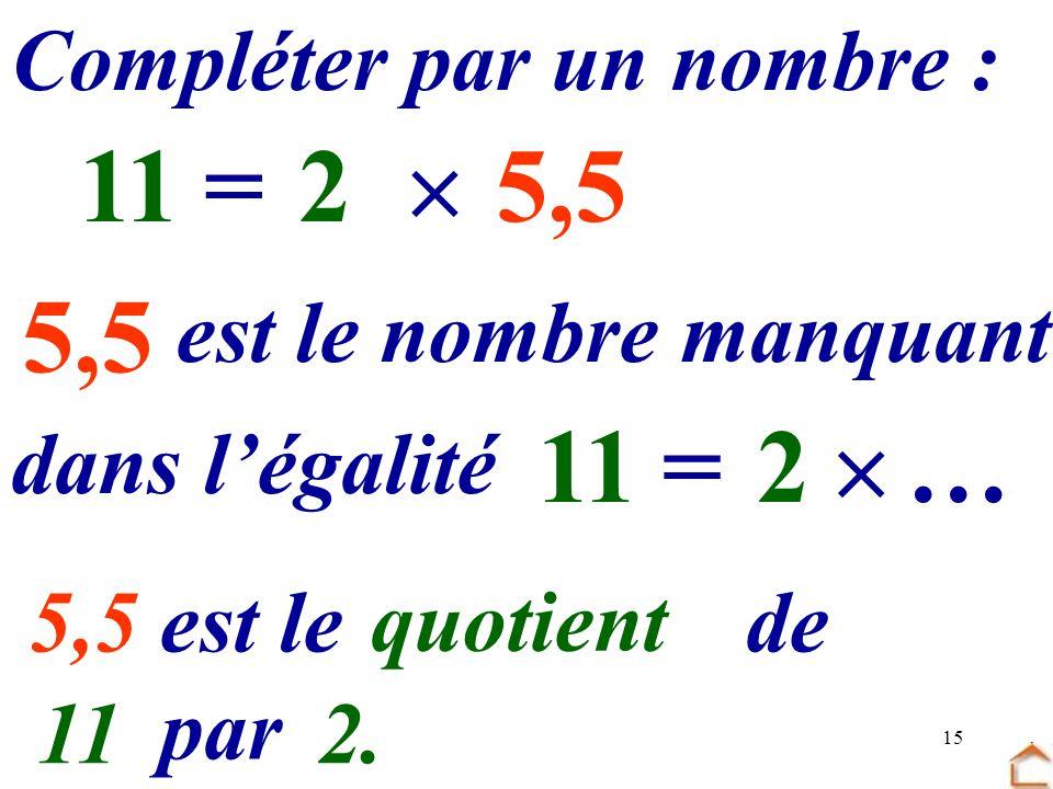 11 = 2  5,5 … 5,5 11 = 2  … … par … Compléter par un nombre :