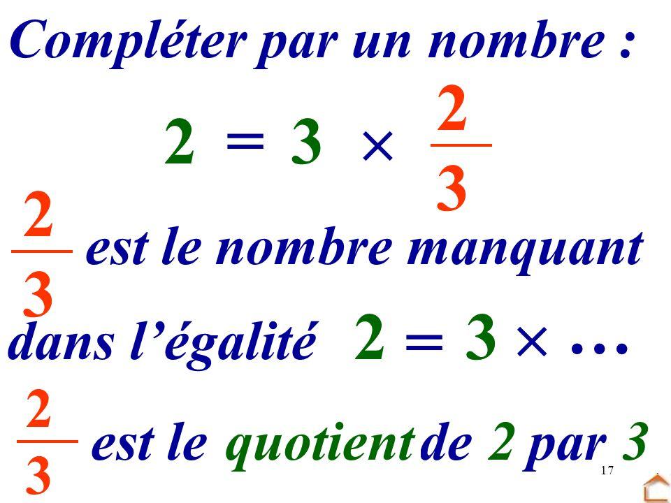 2 3 2 = 3  … 2 3 … 2 3  = Compléter par un nombre :
