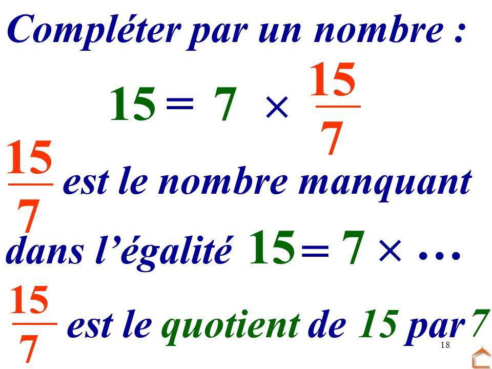 15 7 15 = 7  … 15 7 … 15 7  = Compléter par un nombre :