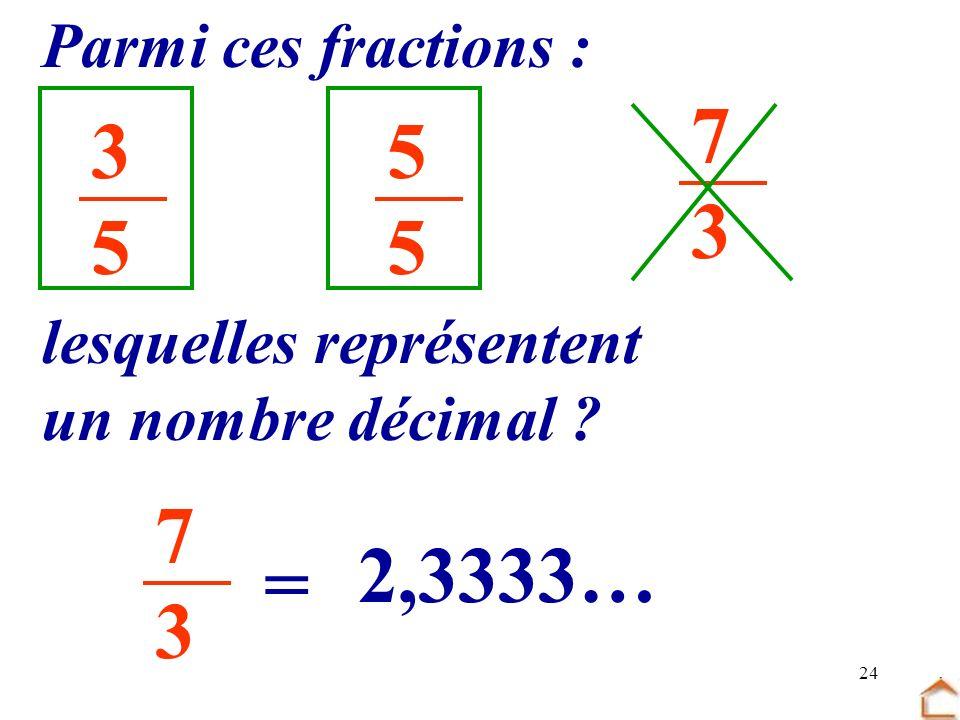 7 3 3 5 5 7 3 2,3333… = Parmi ces fractions : lesquelles représentent