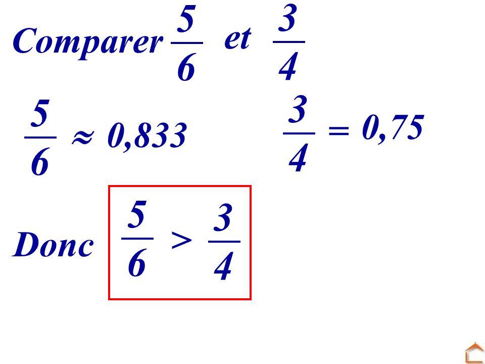 5 6 3 4 et Comparer 3 4 5 6 0,75 =  0,833 5 6 3 4 > Donc