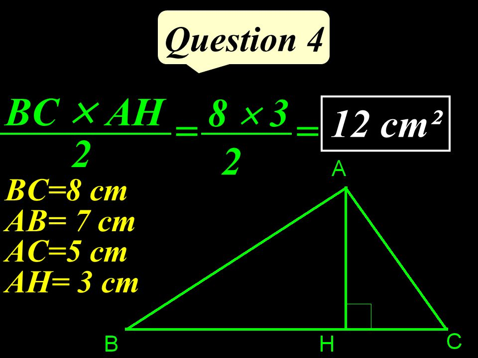 Question 4 BC  AH 2 8  3 2 12 cm² = = BC=8 cm AB= 7 cm AC=5 cm AH= 3 cm