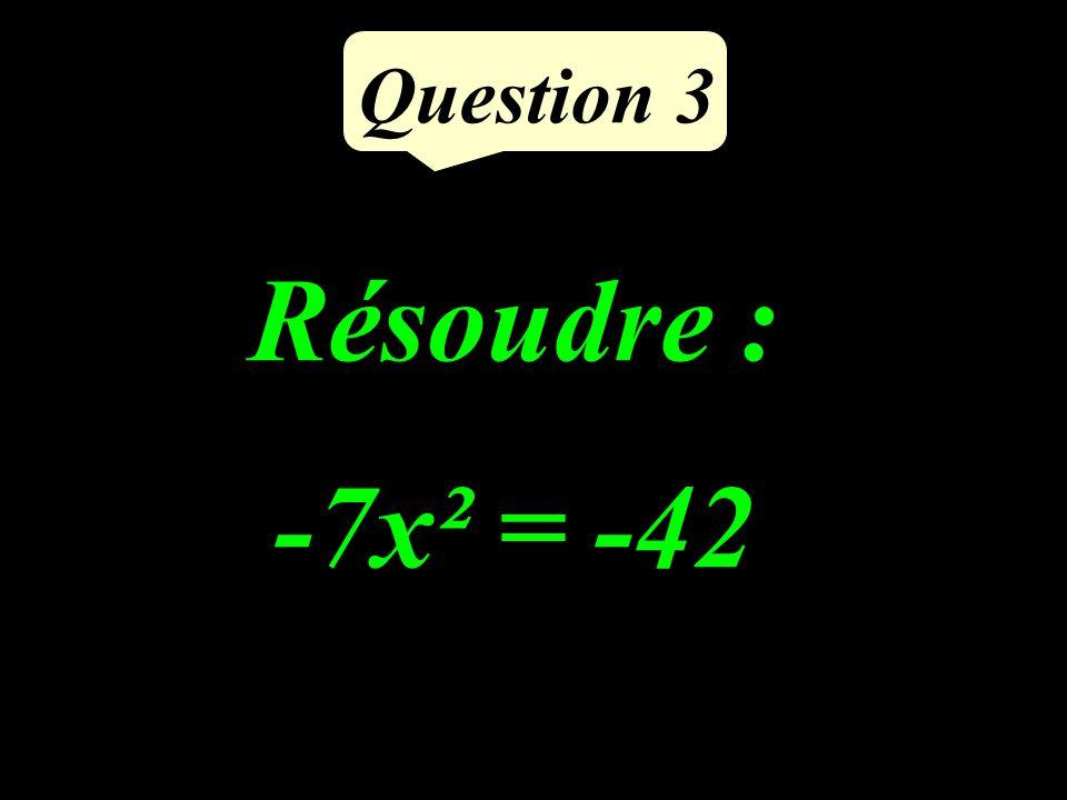Question 3 Résoudre : -7x² = -42