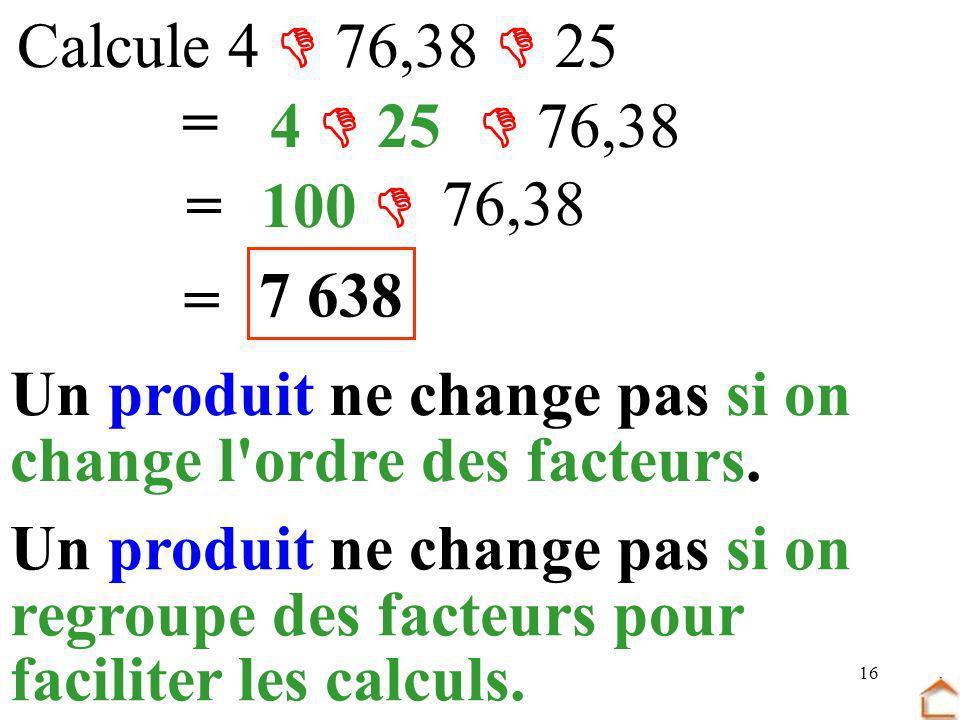 Calcule 4  76,38  25= 4  25.  76,38. = 100  76,38. 7 638. = Un produit ne change pas si on. change l ordre des facteurs.