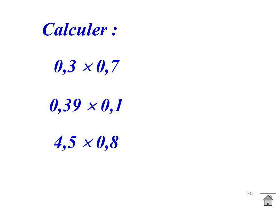 Calculer : 0,3  0,7 0,39  0,1 4,5  0,8