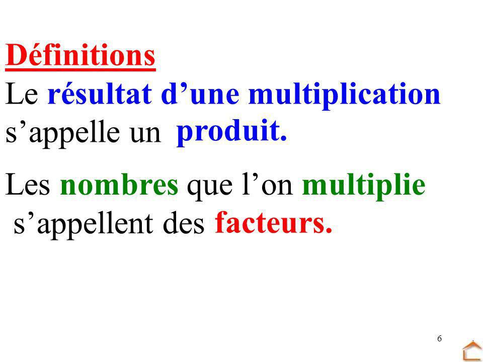 Définitions Le résultat d'une multiplication. s'appelle un. produit. Les nombres que l'on multiplie.