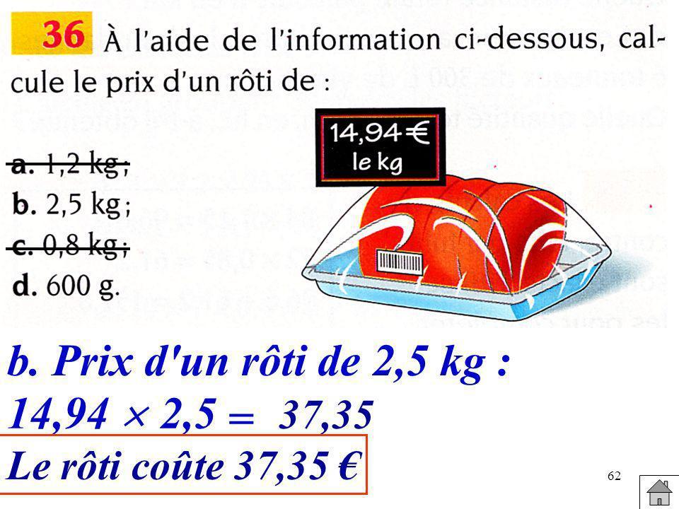 b. Prix d un rôti de 2,5 kg : 14,94  2,5 = 37,35 Le rôti coûte 37,35 €