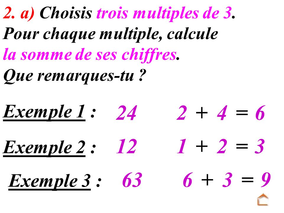 24 2 + 4 = 6 12 1 + 2 = 3 63 6 + 3 = 9 Exemple 1 : Exemple 2 :