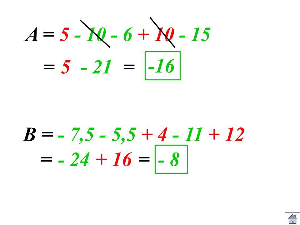 A = 5 - 10 - 6 + 10 - 15 = 5 - 21 = -16 B = - 7,5 - 5,5 + 4 - 11 + 12 = - 24 + 16 = - 8