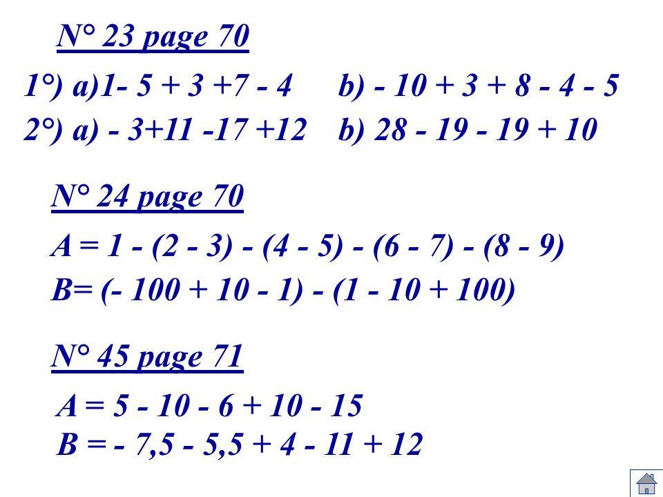 N° 23 page 70 1°) a)1- 5 + 3 +7 - 4. b) - 10 + 3 + 8 - 4 - 5. 2°) a) - 3+11 -17 +12. b) 28 - 19 - 19 + 10.
