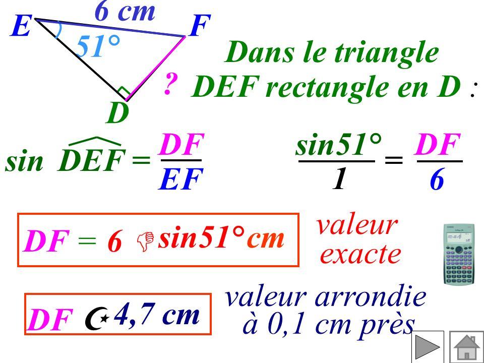 F D. 51° 6 cm. E. Dans le triangle. DEF rectangle en D : DF. EF. sin51° DF. 6. sin. DEF =