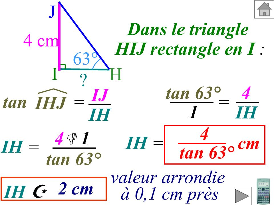 I H. J. 4 cm. 63° Dans le triangle. HIJ rectangle en I : tan 63° 4. IH. IJ. IH. tan =