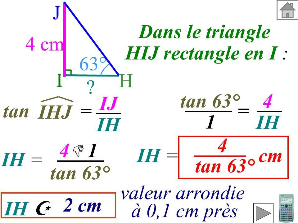 I H. J. 4 cm. 63° Dans le triangle. HIJ rectangle en I : tan 63° 4. IH. IJ. IH. tan =