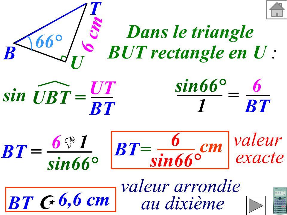 T 6 cm. Dans le triangle. BUT rectangle en U : U. 66° B. sin66° 6. BT. UT. BT. sin. = UBT =