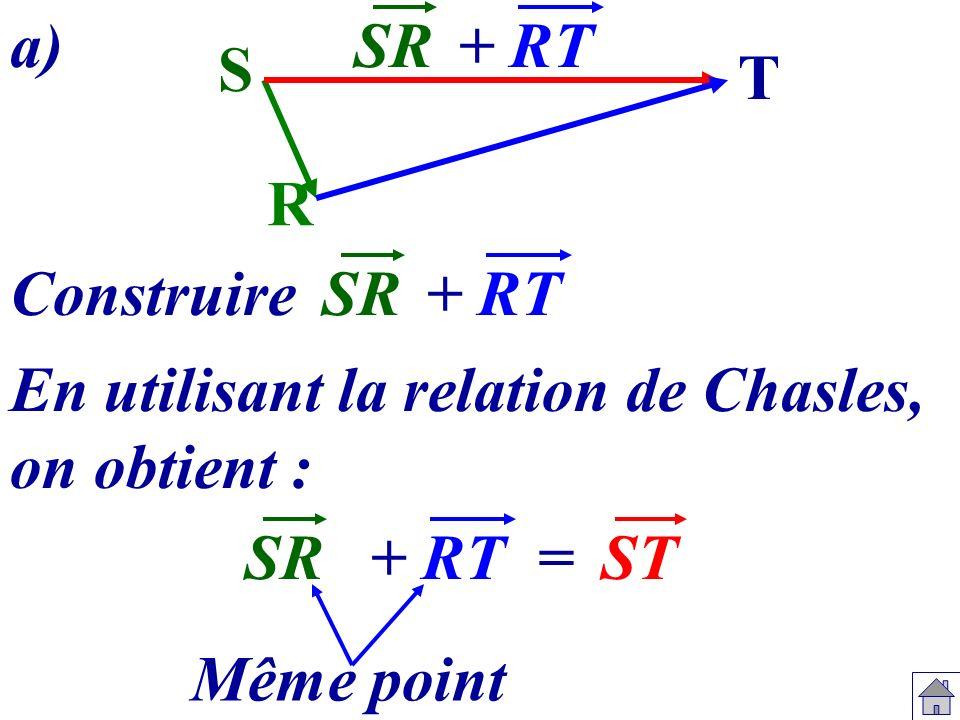 a) SR. + RT. S. T. R. Construire. SR. + RT. En utilisant la relation de Chasles, on obtient :