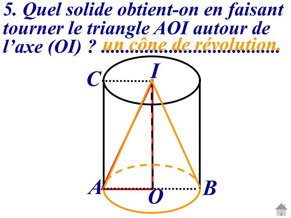 5. Quel solide obtient-on en faisant tourner le triangle AOI autour de l'axe (OI) .....................................