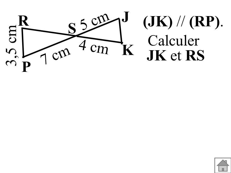 J 5 cm R (JK) // (RP). S 3,5 cm Calculer JK et RS 4 cm K 7 cm P
